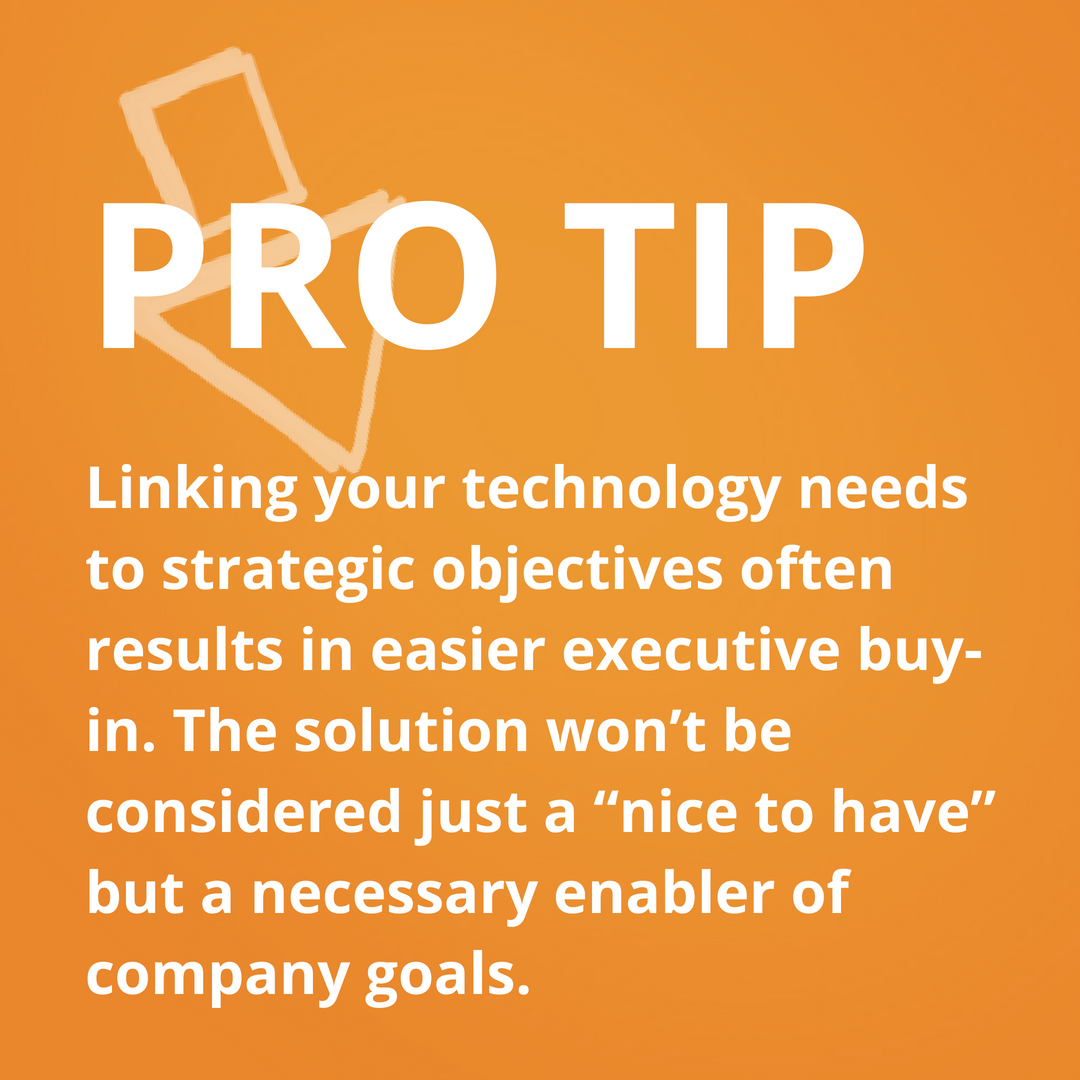 """Pro tip_ linking your technology needs to strategic objectives often result in easier executive buy-in. The solution won't be considered just a """"nice to have"""" but a necessary enabler of company goals. (3)"""