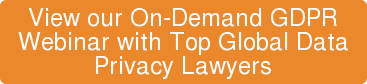 View our On-Demand GDPR Webinar with Top Global Data  Privacy Lawyers