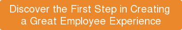 Discover the First Step in Creating  a Great Employee Experience