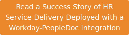 Read a Success Story of HR  Service Delivery Deployed with a  Workday-PeopleDoc Integration