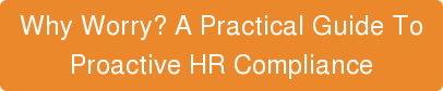 Why Worry? A Practical Guide To  Proactive HR Compliance