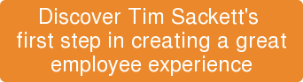 Discover Tim Sackett's  first step in creating a great employee experience