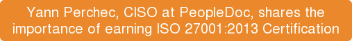 Yann Perchec, CISO at PeopleDoc, shares the  importance of earning ISO 27001:2013 Certification