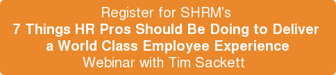 Register for SHRM's  7 Things HR Pros Should Be Doing to Deliver  a World Class Employee Experience Webinar with Tim Sackett